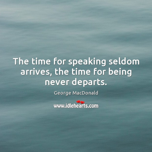 The time for speaking seldom arrives, the time for being never departs. George MacDonald Picture Quote
