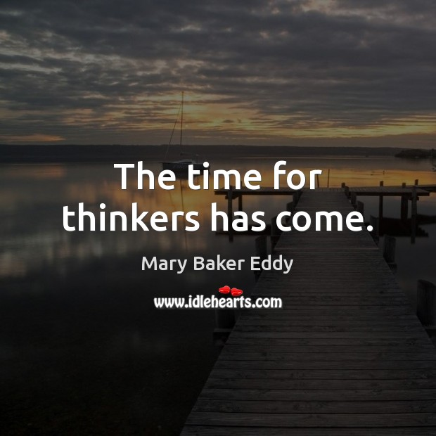 The time for thinkers has come. Mary Baker Eddy Picture Quote