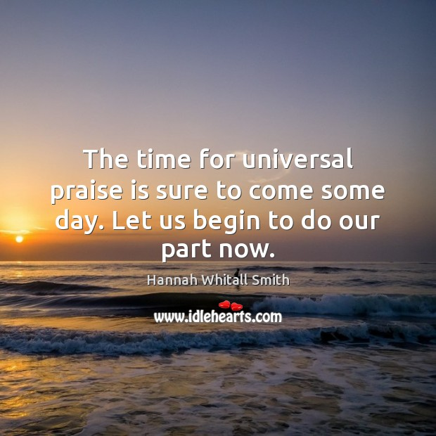 Image, The time for universal praise is sure to come some day. Let us begin to do our part now.