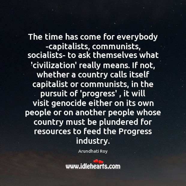 The time has come for everybody -capitalists, communists, socialists- to ask themselves Arundhati Roy Picture Quote