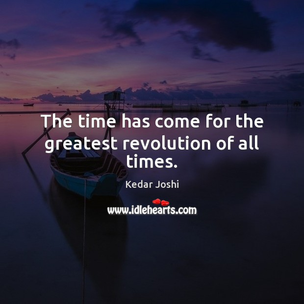 The time has come for the greatest revolution of all times. Kedar Joshi Picture Quote