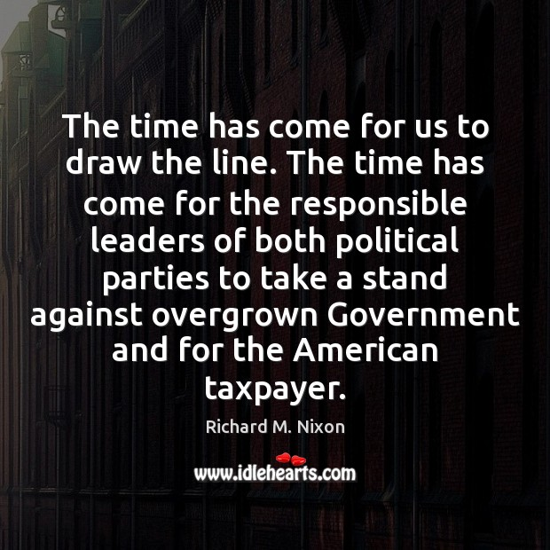 The time has come for us to draw the line. The time Richard M. Nixon Picture Quote