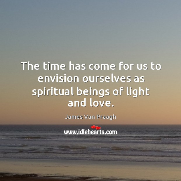 The time has come for us to envision ourselves as spiritual beings of light and love. Image