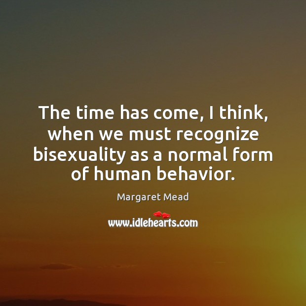 The time has come, I think, when we must recognize bisexuality as Margaret Mead Picture Quote