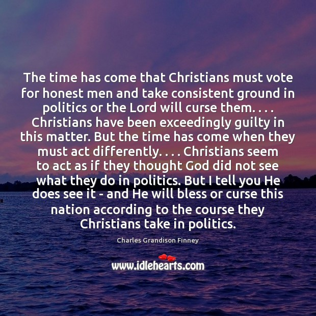The time has come that Christians must vote for honest men and Charles Grandison Finney Picture Quote