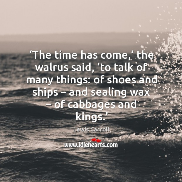 The time has come, the walrus said, to talk of many things: of shoes and ships – and sealing wax – of cabbages and kings. Image