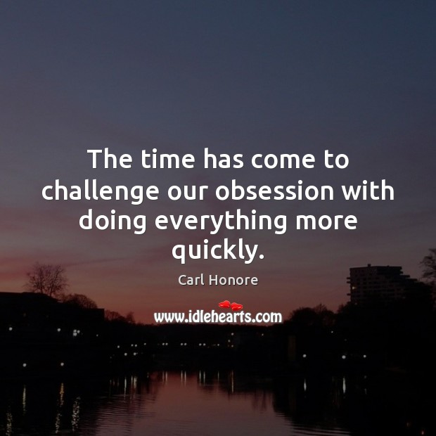 Image, The time has come to challenge our obsession with doing everything more quickly.