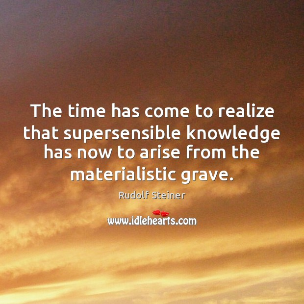 The time has come to realize that supersensible knowledge has now to Rudolf Steiner Picture Quote