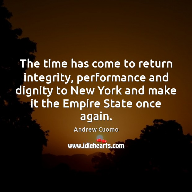 The time has come to return integrity, performance and dignity to New Andrew Cuomo Picture Quote