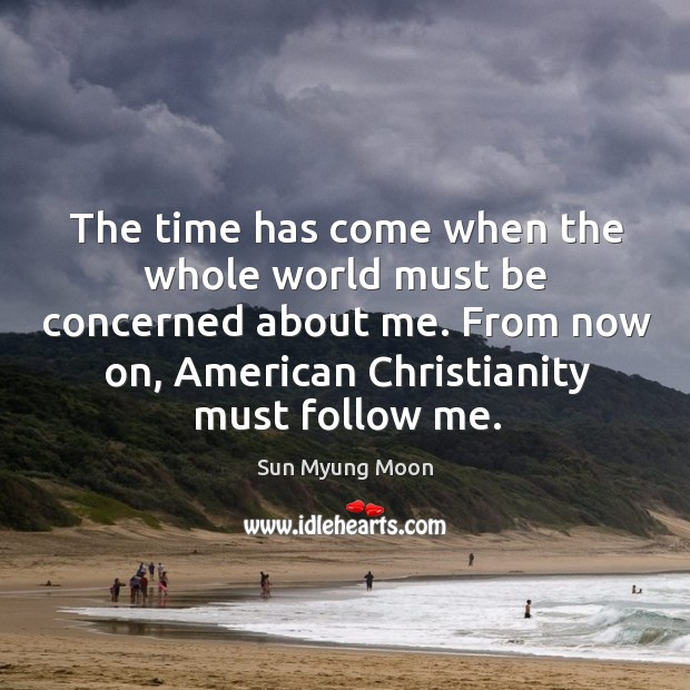 The time has come when the whole world must be concerned about me. From now on, american christianity must follow me. Image