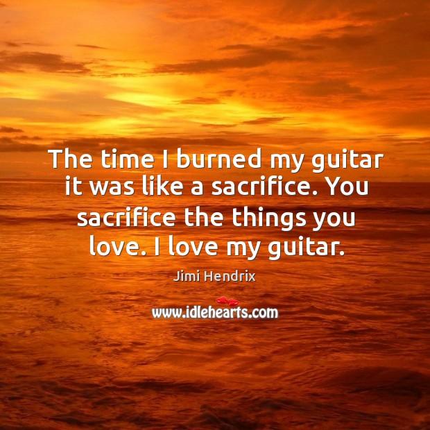 The time I burned my guitar it was like a sacrifice. You sacrifice the things you love. I love my guitar. Image