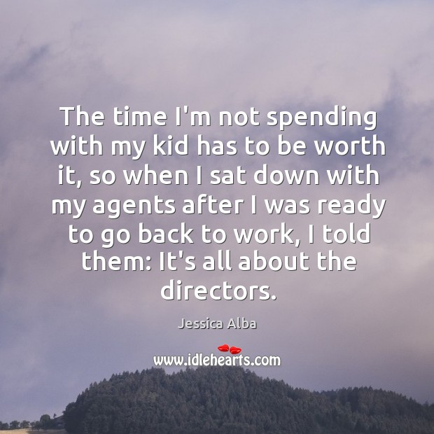 The time I'm not spending with my kid has to be worth Jessica Alba Picture Quote