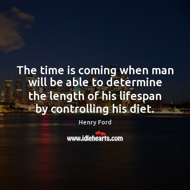 The time is coming when man will be able to determine the Henry Ford Picture Quote