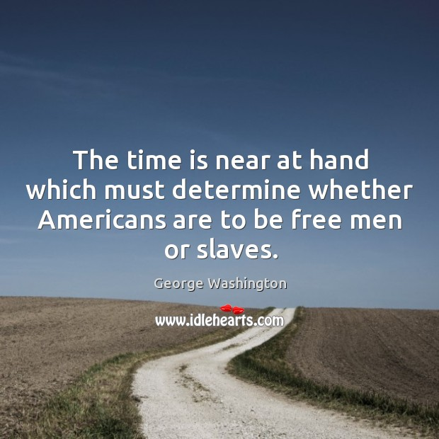 Image, The time is near at hand which must determine whether americans are to be free men or slaves.