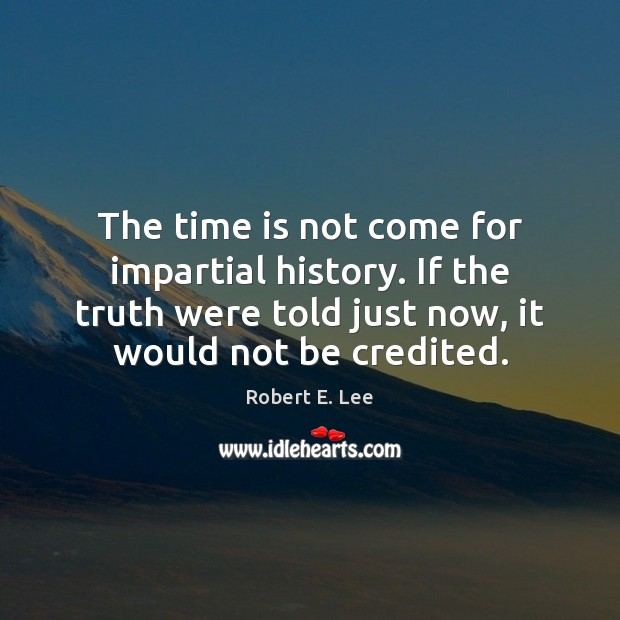 The time is not come for impartial history. If the truth were Robert E. Lee Picture Quote