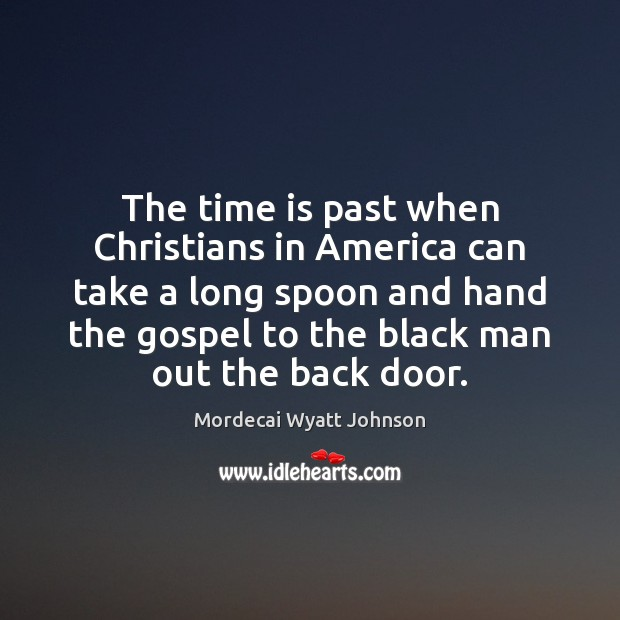 The time is past when Christians in America can take a long Mordecai Wyatt Johnson Picture Quote