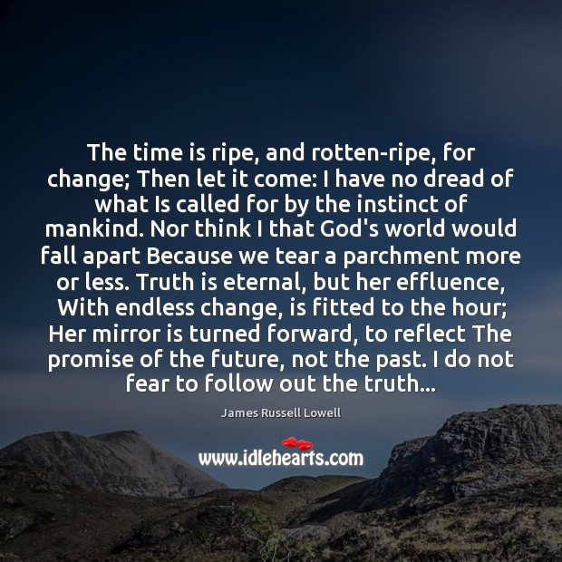 The time is ripe, and rotten-ripe, for change; Then let it come: James Russell Lowell Picture Quote