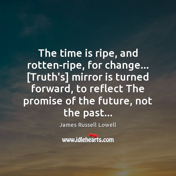 The time is ripe, and rotten-ripe, for change… [Truth's] mirror is turned Image