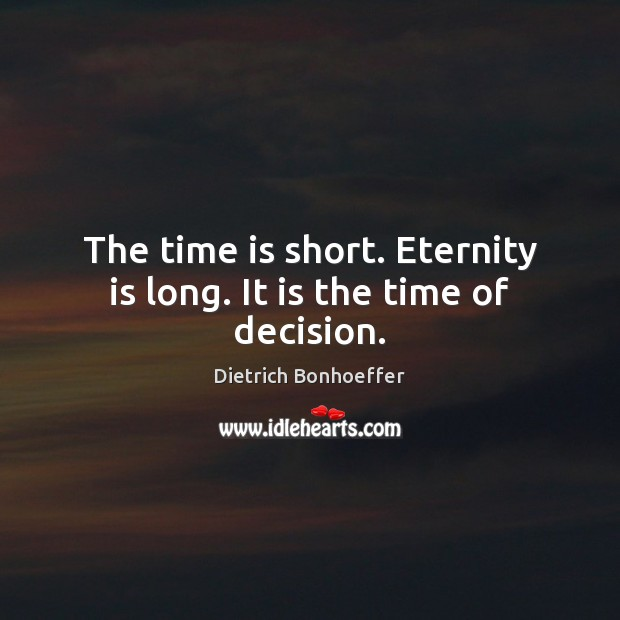 The time is short. Eternity is long. It is the time of decision. Dietrich Bonhoeffer Picture Quote
