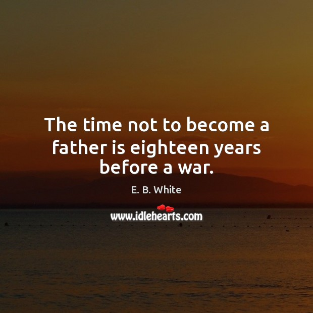 The time not to become a father is eighteen years before a war. Image