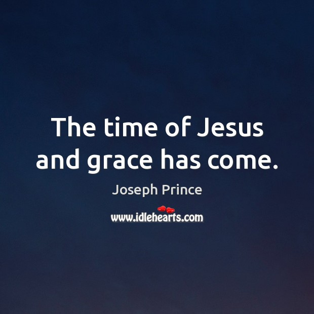 The time of Jesus and grace has come. Joseph Prince Picture Quote