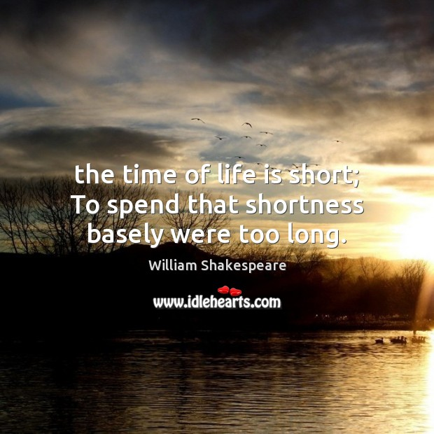 The time of life is short; To spend that shortness basely were too long. Image