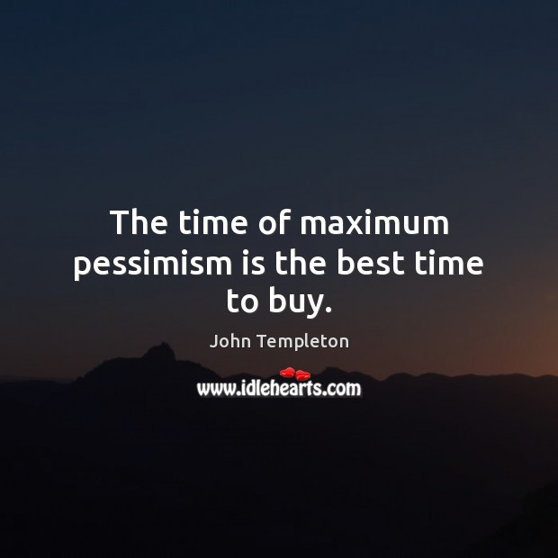 Image, The time of maximum pessimism is the best time to buy.