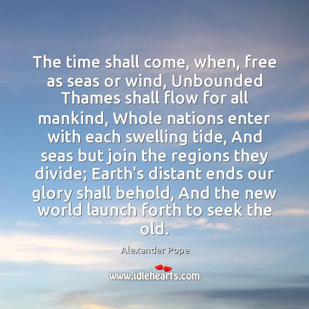 The time shall come, when, free as seas or wind, Unbounded Thames Alexander Pope Picture Quote