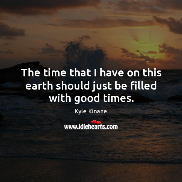 The time that I have on this earth should just be filled with good times. Image