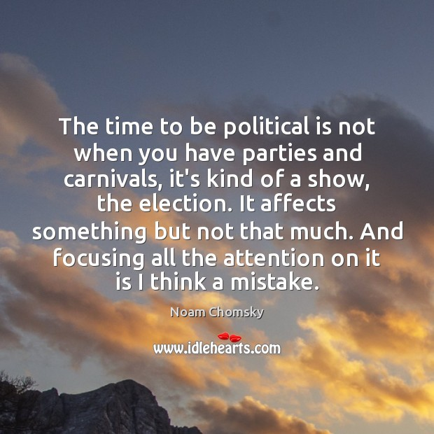 The time to be political is not when you have parties and Noam Chomsky Picture Quote