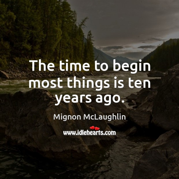 The time to begin most things is ten years ago. Image