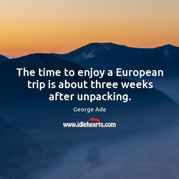 The time to enjoy a european trip is about three weeks after unpacking. George Ade Picture Quote