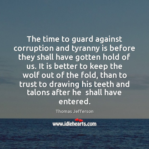 The time to guard against corruption and tyranny is before they shall Thomas Jefferson Picture Quote