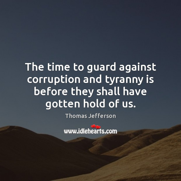 The time to guard against corruption and tyranny is before they shall Image