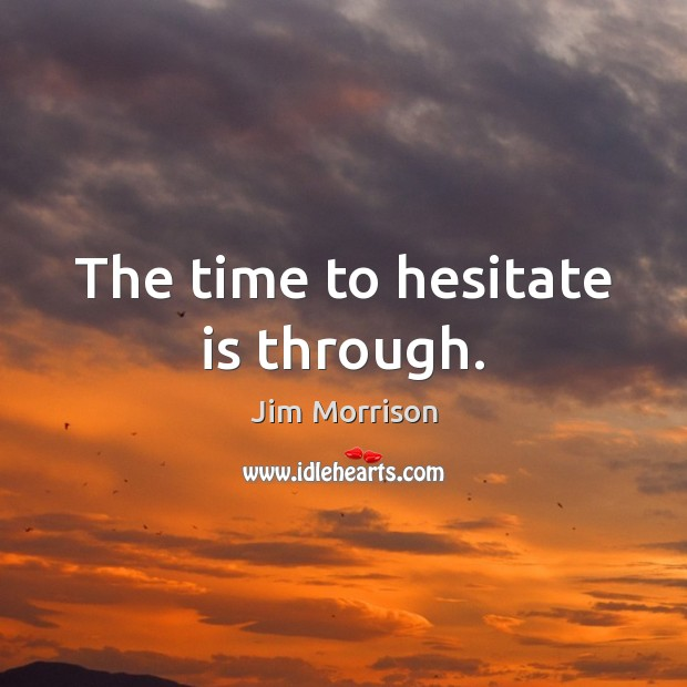 Image, The time to hesitate is through.