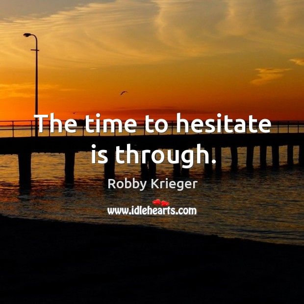 The time to hesitate is through. Robby Krieger Picture Quote