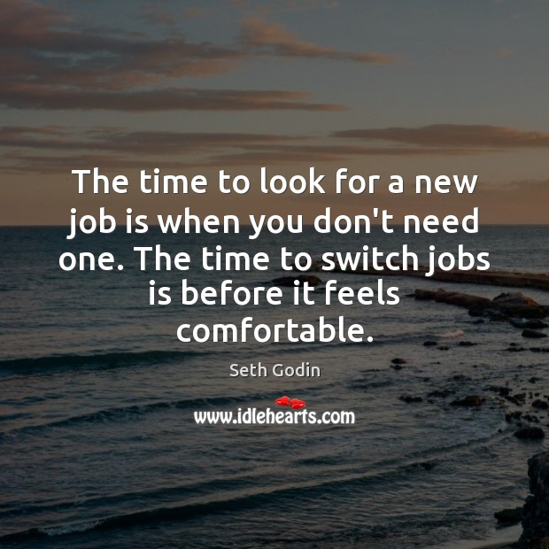 The time to look for a new job is when you don't Seth Godin Picture Quote