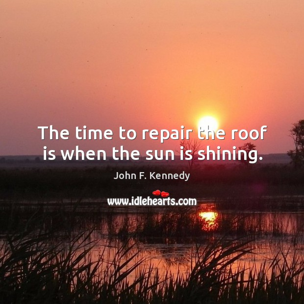 Image, The time to repair the roof is when the sun is shining.