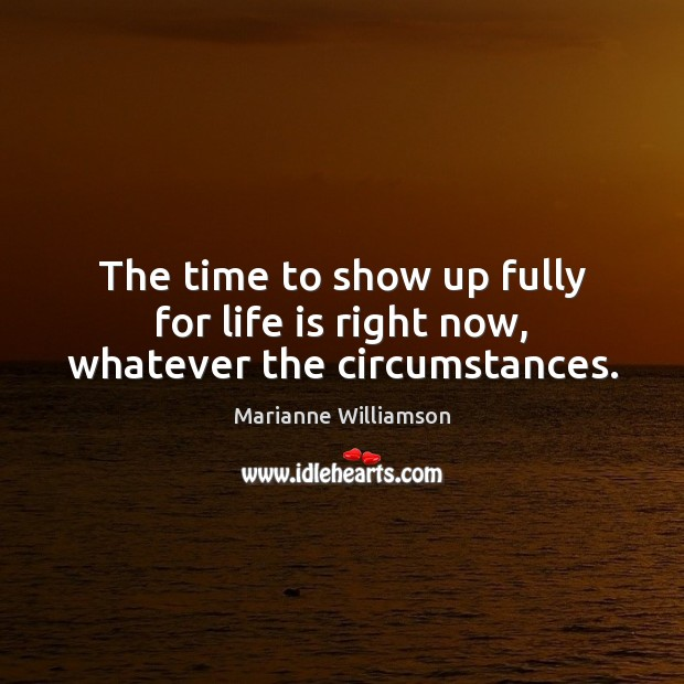 The time to show up fully for life is right now, whatever the circumstances. Image