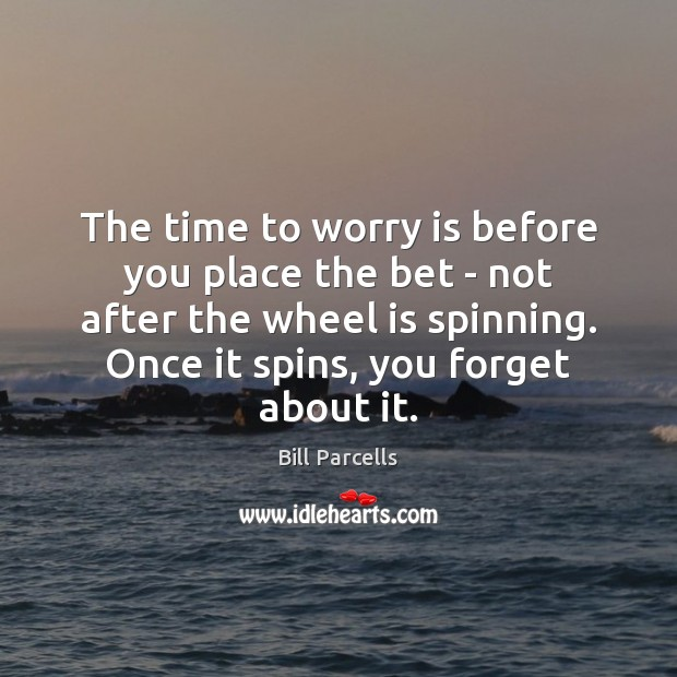 The time to worry is before you place the bet – not Worry Quotes Image