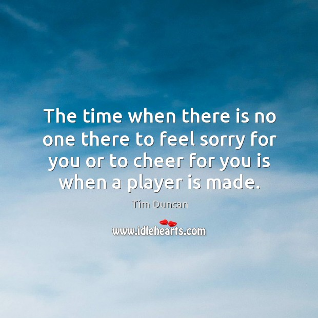 The time when there is no one there to feel sorry for you or to cheer for you is when a player is made. Image