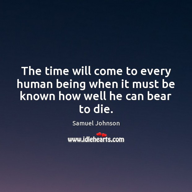 The time will come to every human being when it must be known how well he can bear to die. Image