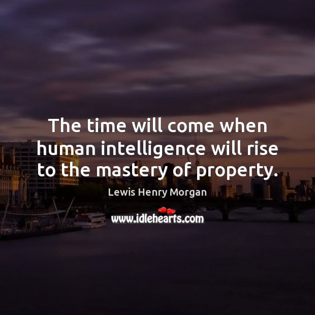 The time will come when human intelligence will rise to the mastery of property. Image
