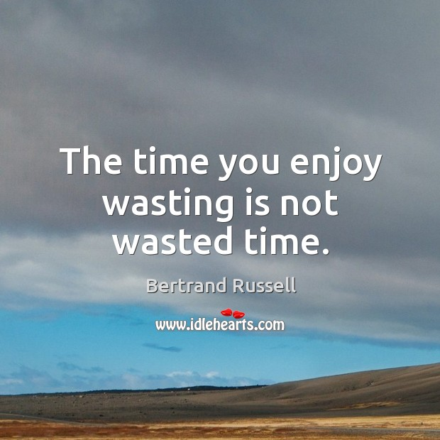 The Time You Enjoy Wasting Is Not Wasted Time Idlehearts