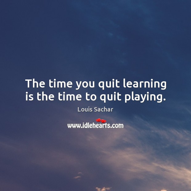 The time you quit learning is the time to quit playing. Louis Sachar Picture Quote