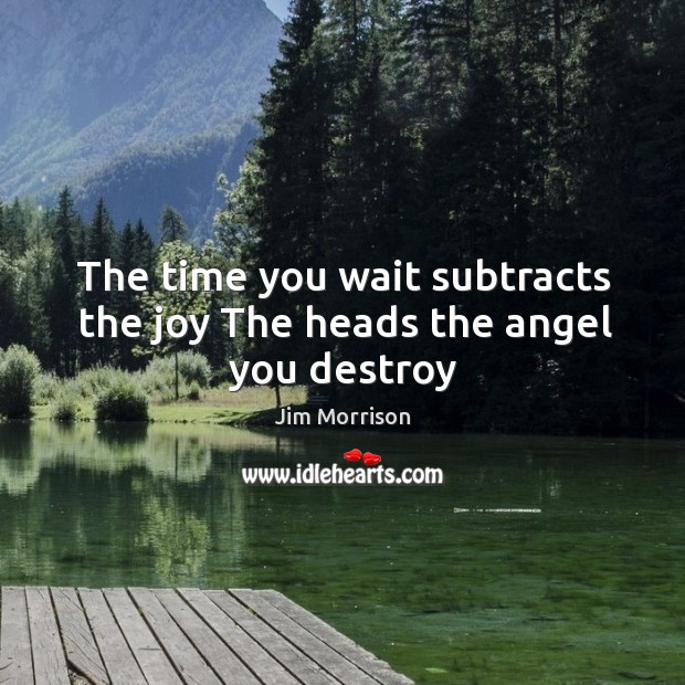 The time you wait subtracts the joy The heads the angel you destroy Image
