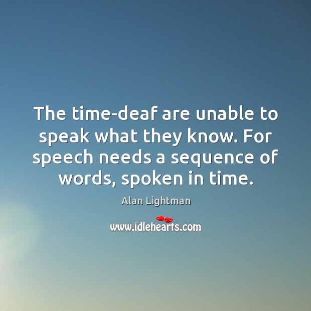 The time-deaf are unable to speak what they know. For speech needs Alan Lightman Picture Quote