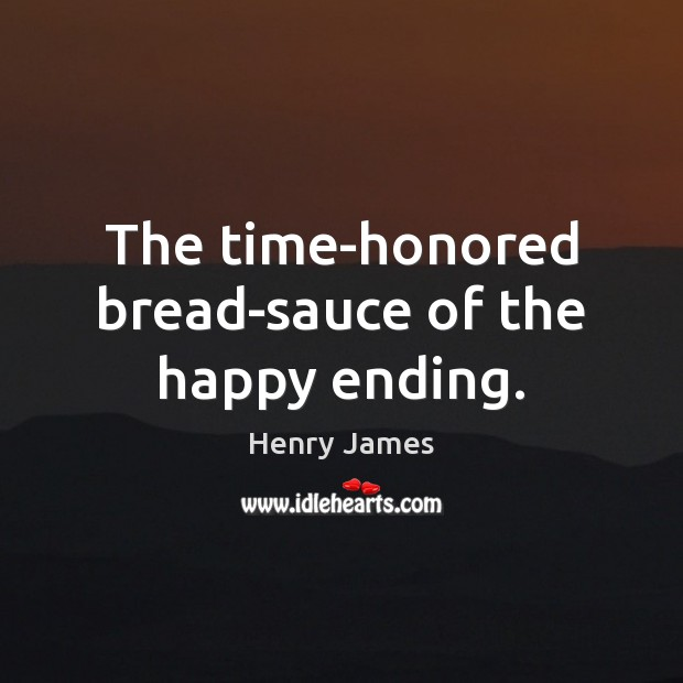 The time-honored bread-sauce of the happy ending. Henry James Picture Quote