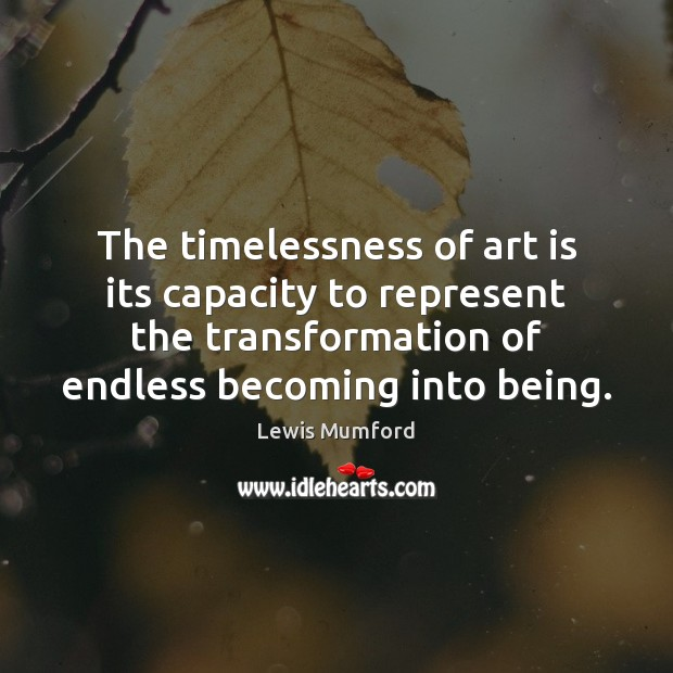 The timelessness of art is its capacity to represent the transformation of Lewis Mumford Picture Quote