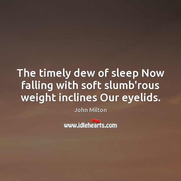 The timely dew of sleep Now falling with soft slumb'rous weight inclines Our eyelids. John Milton Picture Quote
